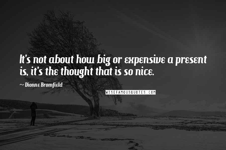 Dionne Bromfield quotes: It's not about how big or expensive a present is, it's the thought that is so nice.