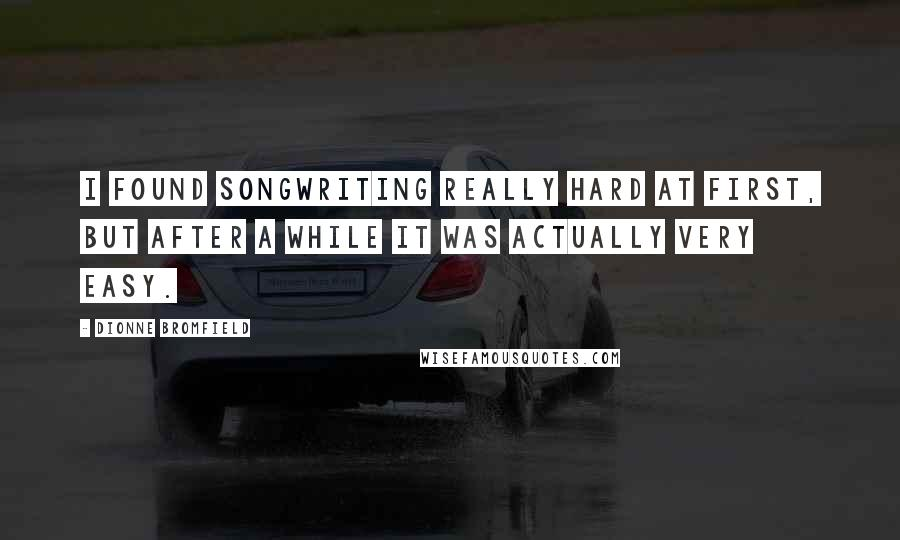 Dionne Bromfield quotes: I found songwriting really hard at first, but after a while it was actually very easy.