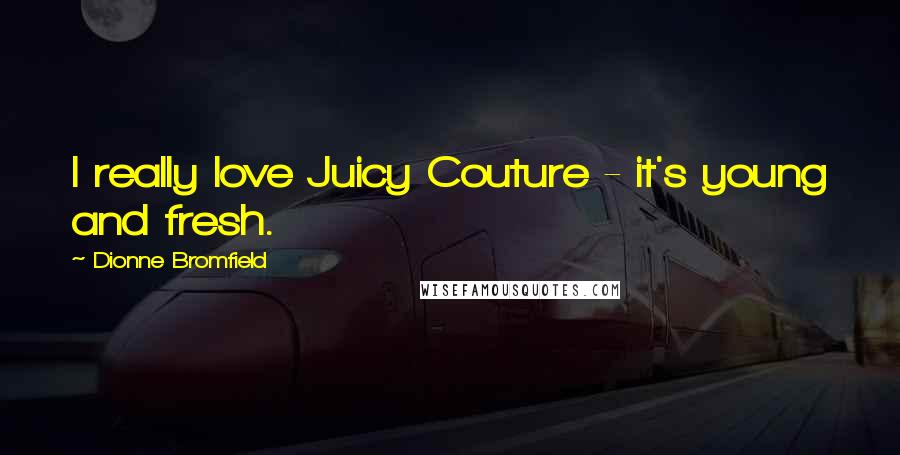 Dionne Bromfield quotes: I really love Juicy Couture - it's young and fresh.