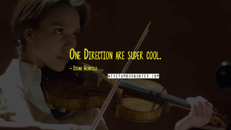 Dionne Bromfield quotes: One Direction are super cool.