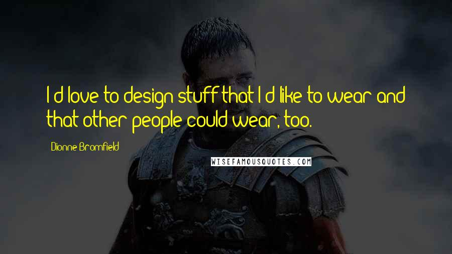 Dionne Bromfield quotes: I'd love to design stuff that I'd like to wear and that other people could wear, too.