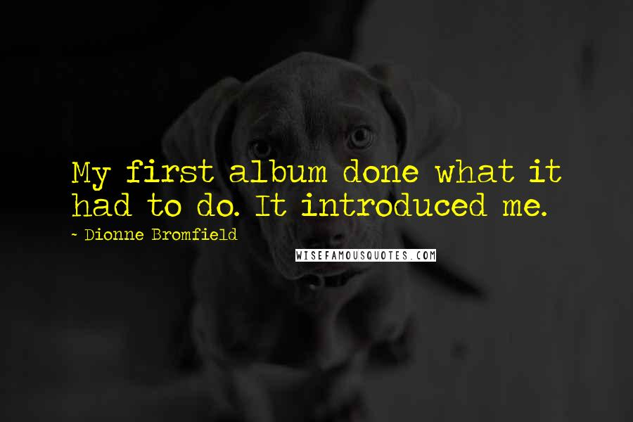 Dionne Bromfield quotes: My first album done what it had to do. It introduced me.
