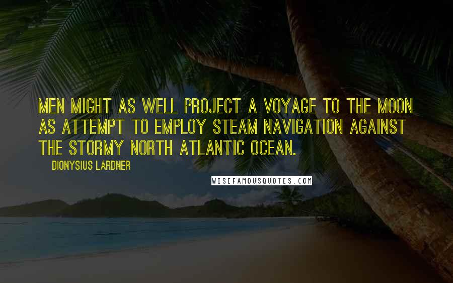 Dionysius Lardner quotes: Men might as well project a voyage to the Moon as attempt to employ steam navigation against the stormy North Atlantic Ocean.