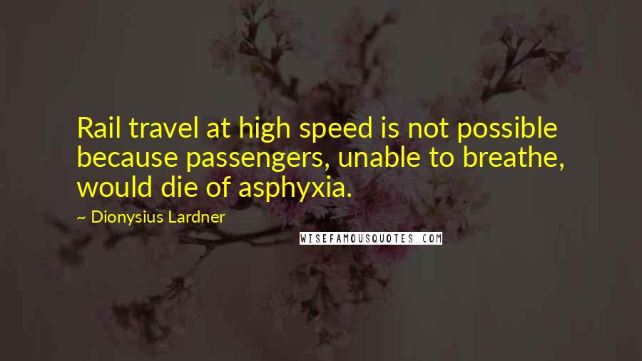 Dionysius Lardner quotes: Rail travel at high speed is not possible because passengers, unable to breathe, would die of asphyxia.