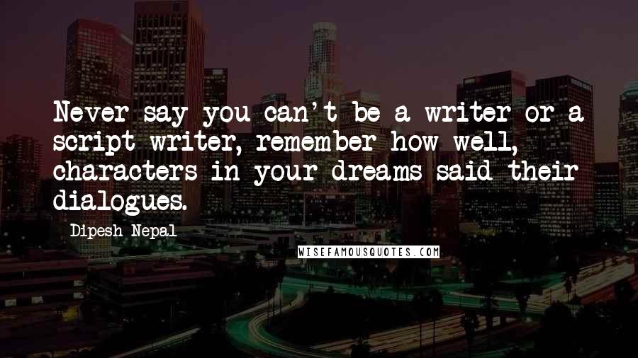 Dipesh Nepal quotes: Never say you can't be a writer or a script writer, remember how well, characters in your dreams said their dialogues.