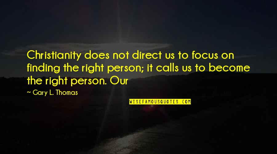 Direct Quotes By Gary L. Thomas: Christianity does not direct us to focus on