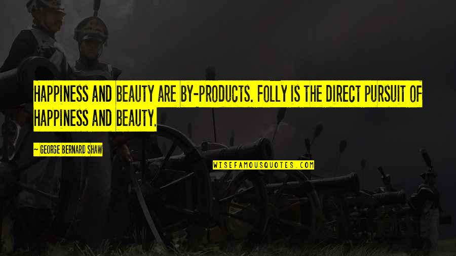 Direct Quotes By George Bernard Shaw: Happiness and beauty are by-products. Folly is the