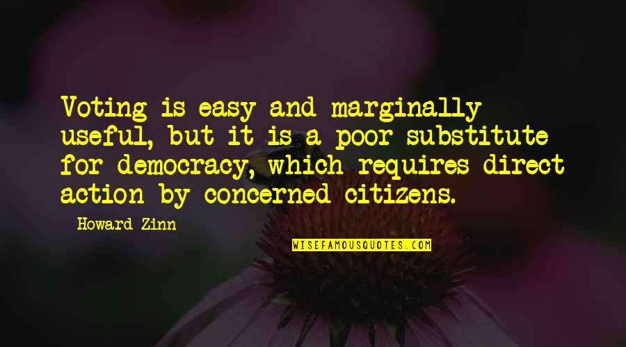 Direct Quotes By Howard Zinn: Voting is easy and marginally useful, but it