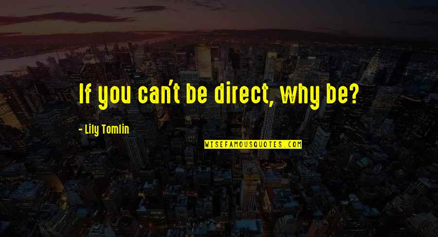 Direct Quotes By Lily Tomlin: If you can't be direct, why be?
