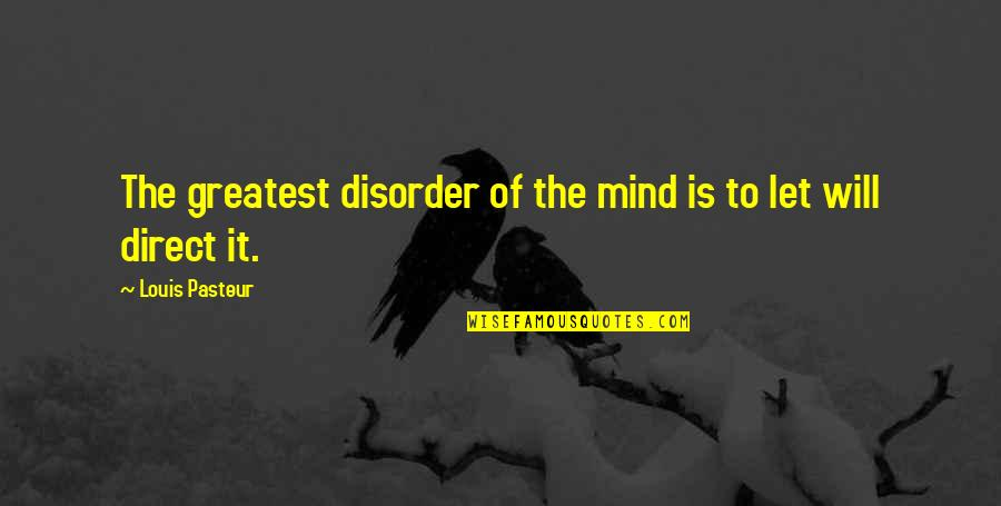 Direct Quotes By Louis Pasteur: The greatest disorder of the mind is to