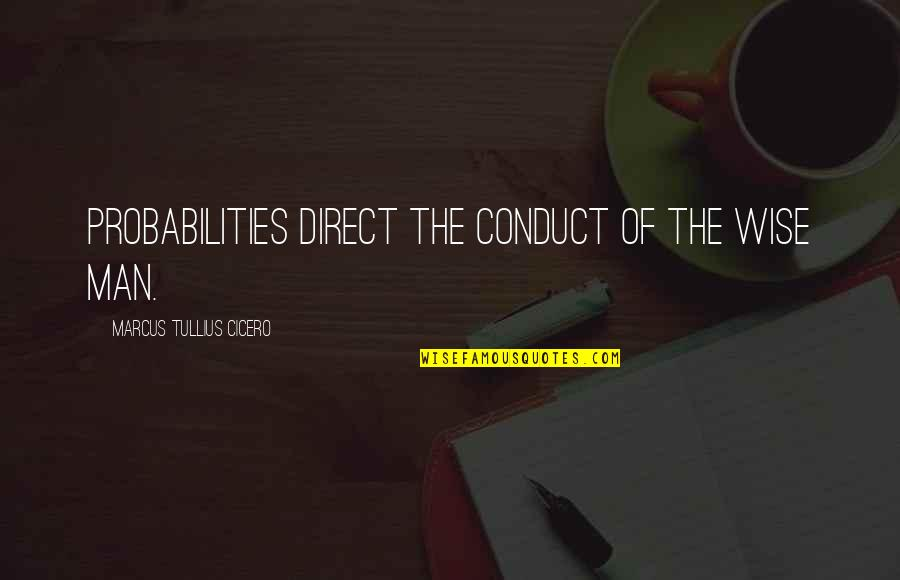 Direct Quotes By Marcus Tullius Cicero: Probabilities direct the conduct of the wise man.
