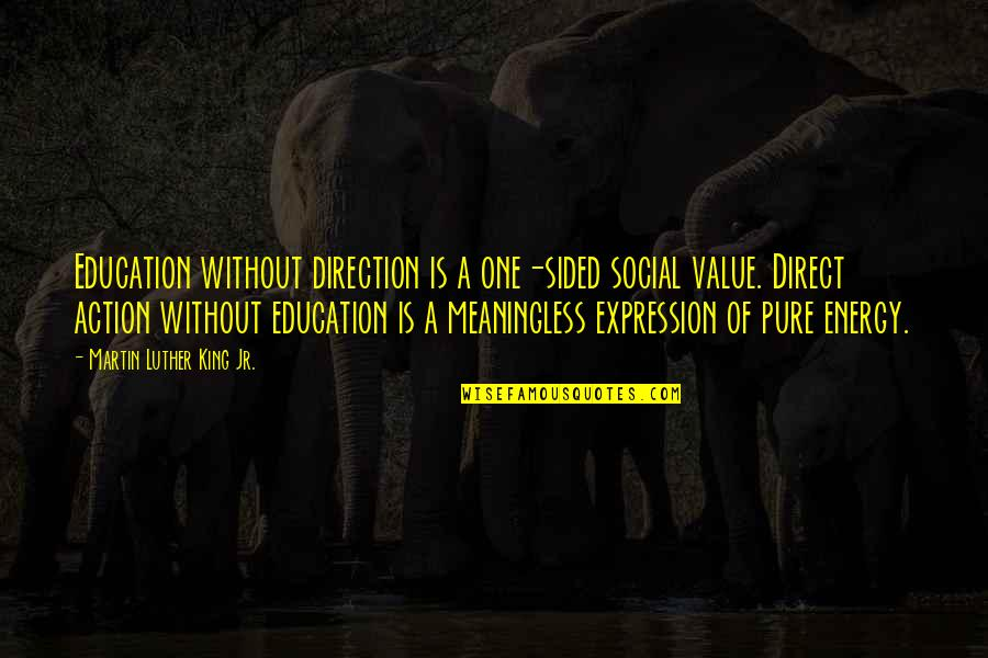 Direct Quotes By Martin Luther King Jr.: Education without direction is a one-sided social value.