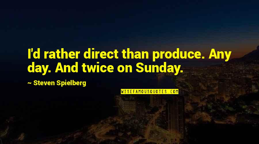 Direct Quotes By Steven Spielberg: I'd rather direct than produce. Any day. And