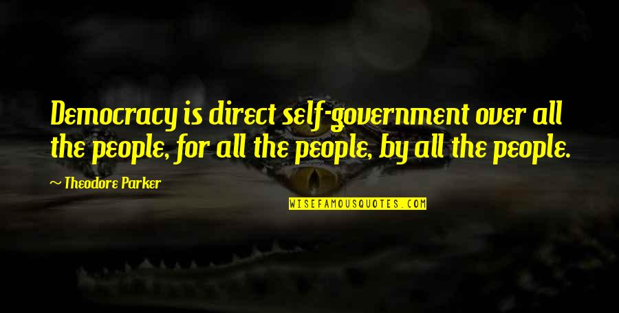 Direct Quotes By Theodore Parker: Democracy is direct self-government over all the people,