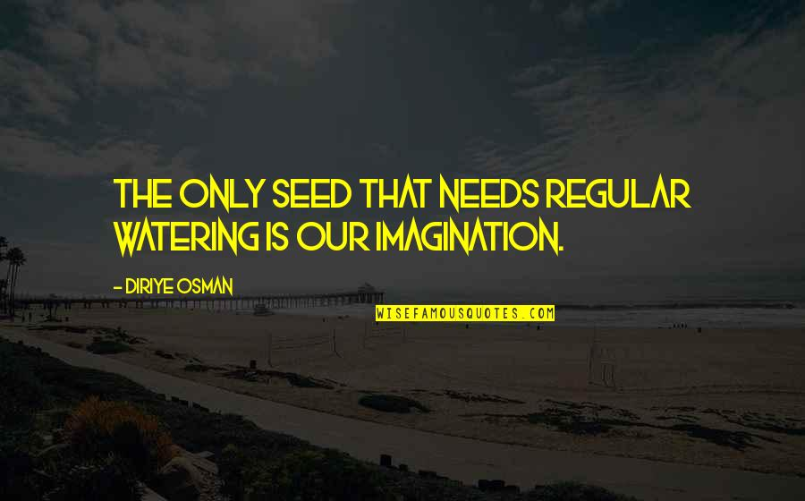 Diriye Osman Quotes By Diriye Osman: The only seed that needs regular watering is
