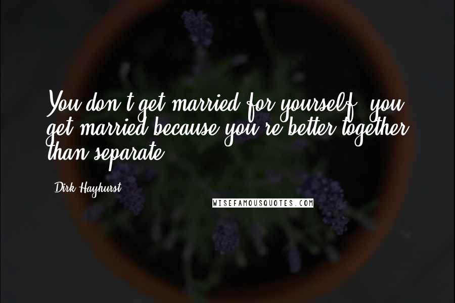 Dirk Hayhurst quotes: You don't get married for yourself, you get married because you're better together than separate.