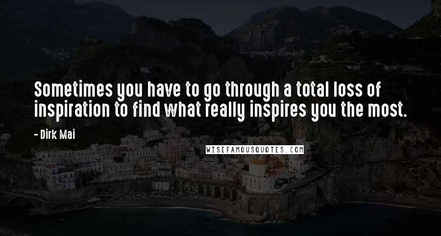 Dirk Mai quotes: Sometimes you have to go through a total loss of inspiration to find what really inspires you the most.