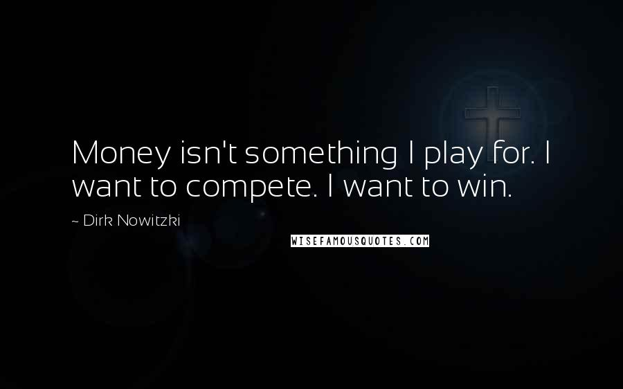 Dirk Nowitzki quotes: Money isn't something I play for. I want to compete. I want to win.
