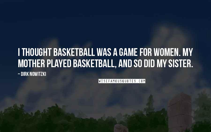 Dirk Nowitzki quotes: I thought basketball was a game for women. My mother played basketball, and so did my sister.