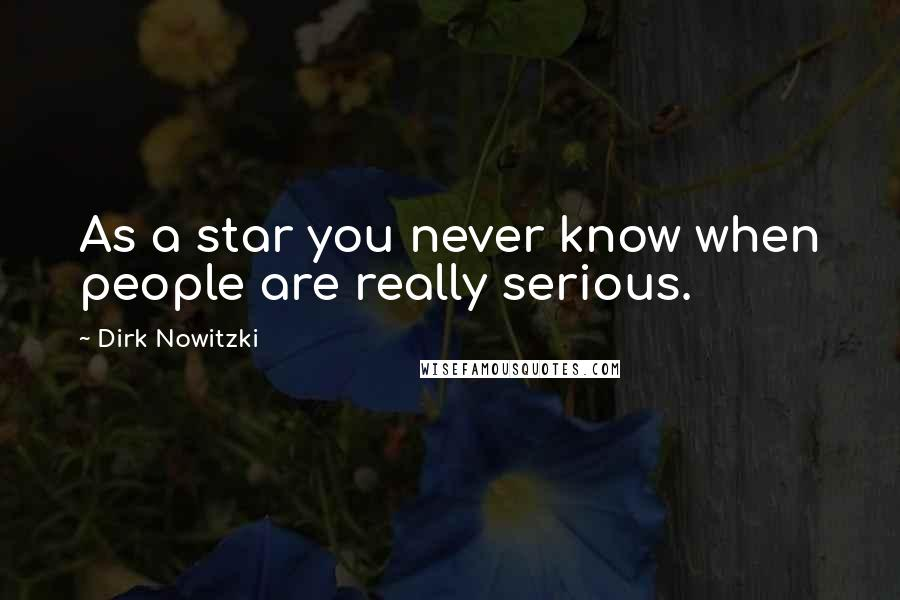 Dirk Nowitzki quotes: As a star you never know when people are really serious.