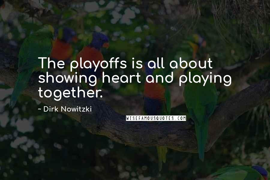 Dirk Nowitzki quotes: The playoffs is all about showing heart and playing together.