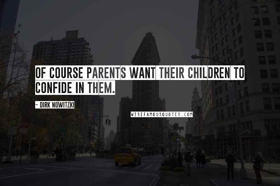 Dirk Nowitzki quotes: Of course parents want their children to confide in them.