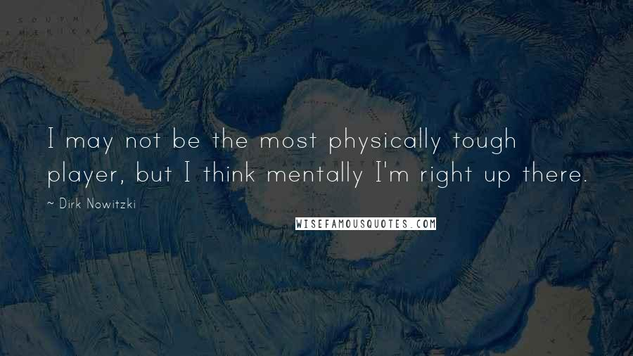 Dirk Nowitzki quotes: I may not be the most physically tough player, but I think mentally I'm right up there.