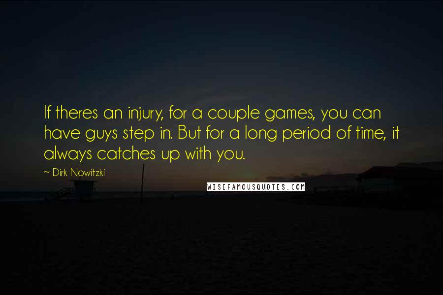Dirk Nowitzki quotes: If theres an injury, for a couple games, you can have guys step in. But for a long period of time, it always catches up with you.