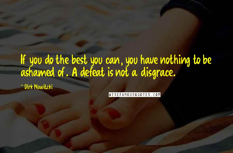 Dirk Nowitzki quotes: If you do the best you can, you have nothing to be ashamed of. A defeat is not a disgrace.