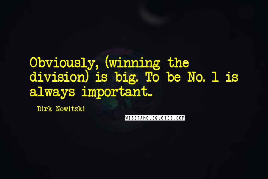 Dirk Nowitzki quotes: Obviously, (winning the division) is big. To be No. 1 is always important..