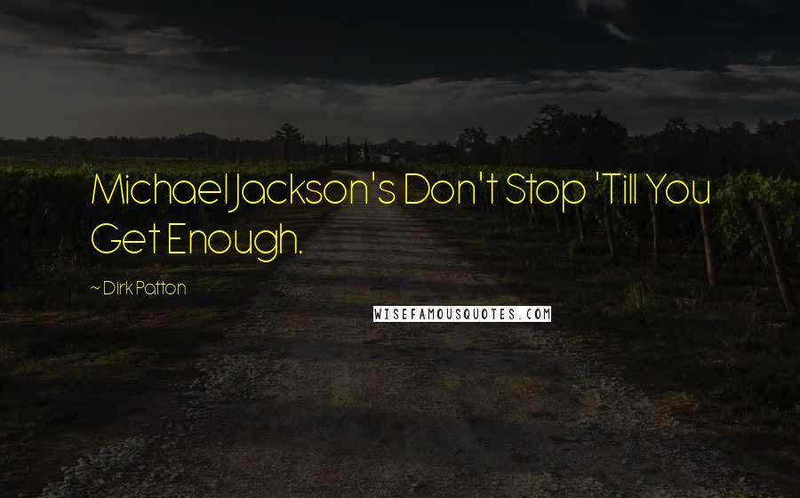 Dirk Patton quotes: Michael Jackson's Don't Stop 'Till You Get Enough.