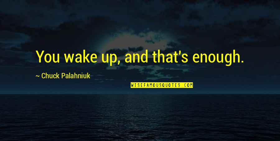 Dirt Track Spoiler Quotes By Chuck Palahniuk: You wake up, and that's enough.
