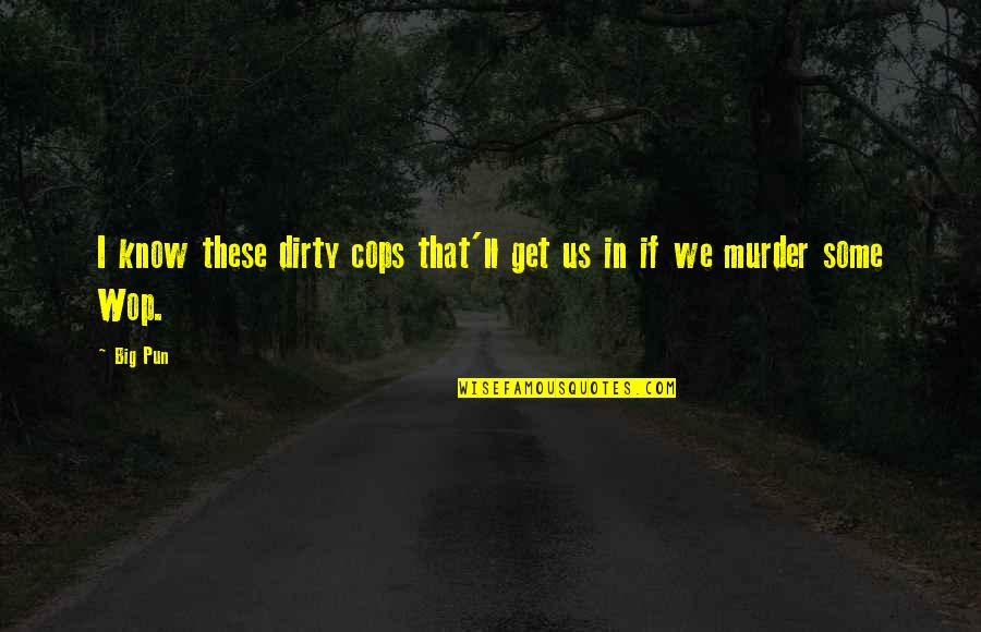 Dirty Cops Quotes By Big Pun: I know these dirty cops that'll get us