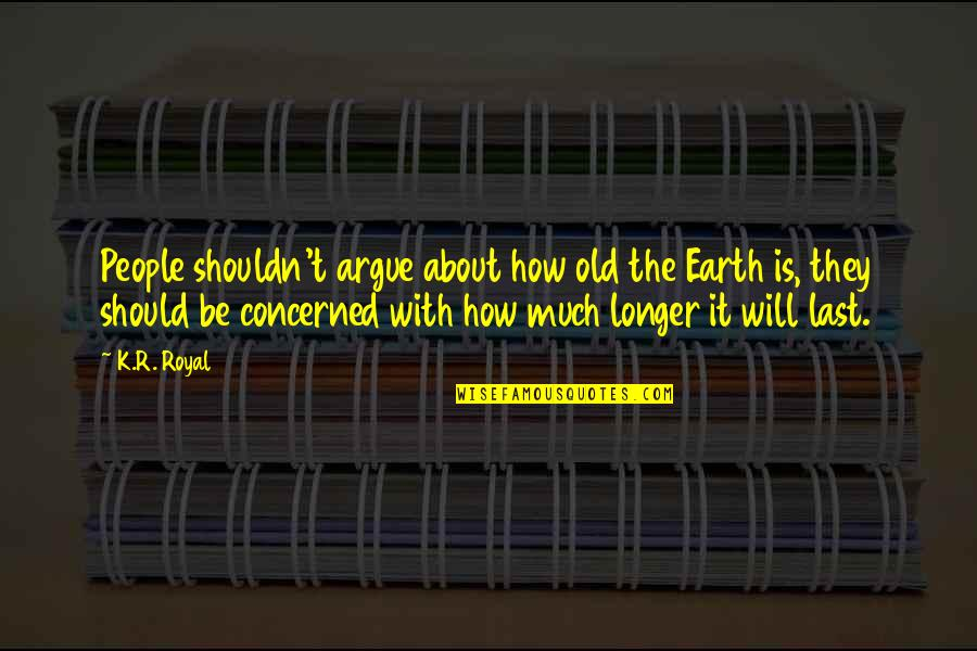 Disagreement Quotes And Quotes By K.R. Royal: People shouldn't argue about how old the Earth