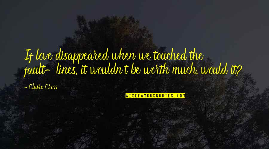 Disappeared Quotes By Claire Cross: If love disappeared when we touched the fault-lines,