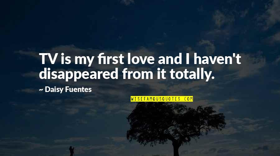 Disappeared Quotes By Daisy Fuentes: TV is my first love and I haven't
