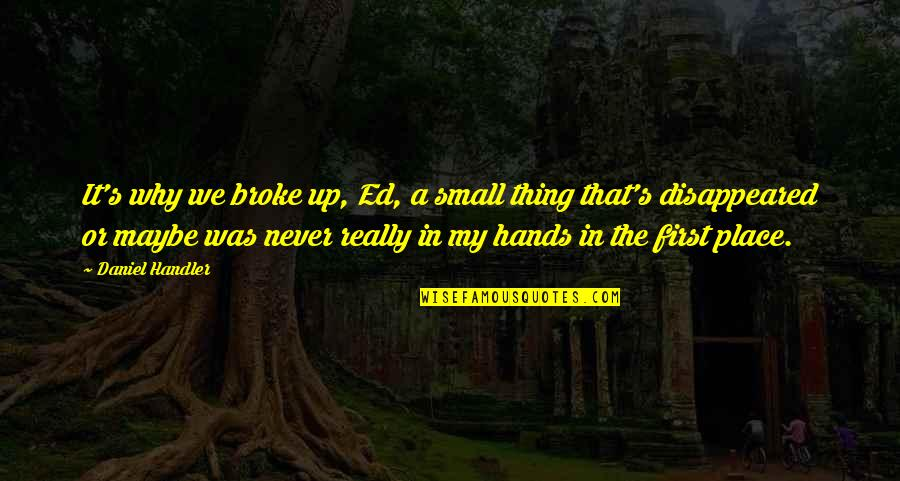 Disappeared Quotes By Daniel Handler: It's why we broke up, Ed, a small