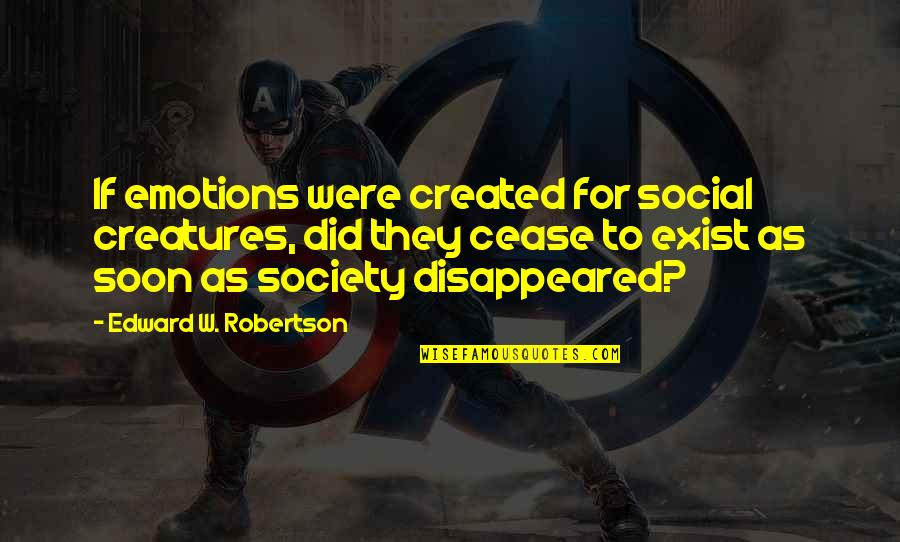 Disappeared Quotes By Edward W. Robertson: If emotions were created for social creatures, did