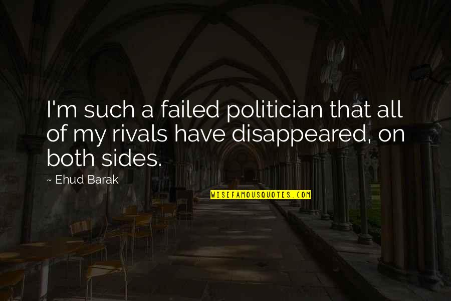 Disappeared Quotes By Ehud Barak: I'm such a failed politician that all of