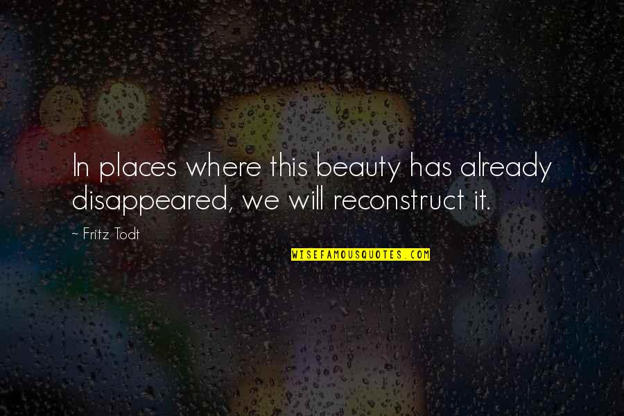 Disappeared Quotes By Fritz Todt: In places where this beauty has already disappeared,