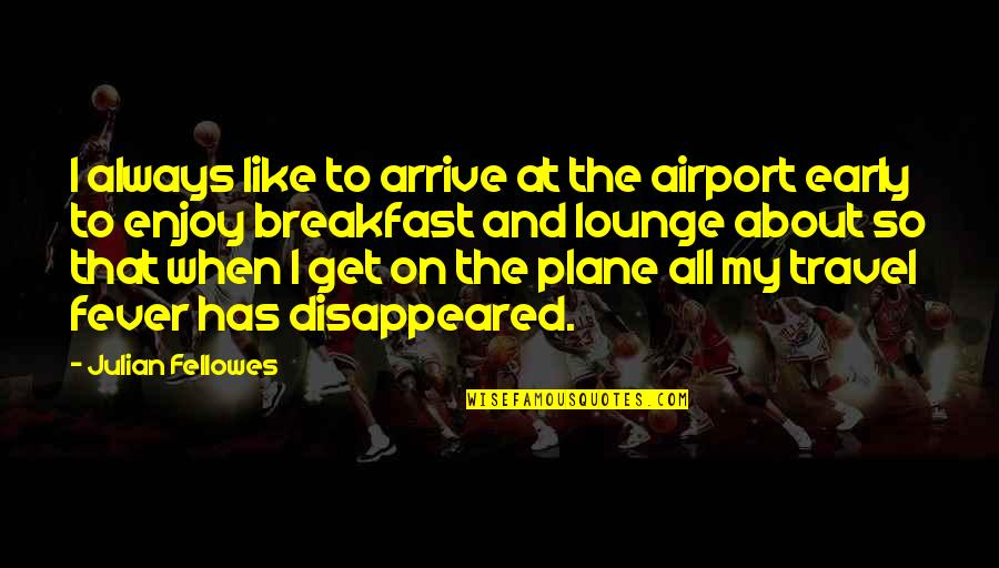 Disappeared Quotes By Julian Fellowes: I always like to arrive at the airport