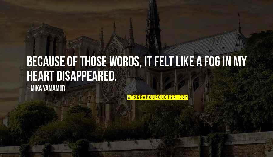 Disappeared Quotes By Mika Yamamori: Because of those words, it felt like a