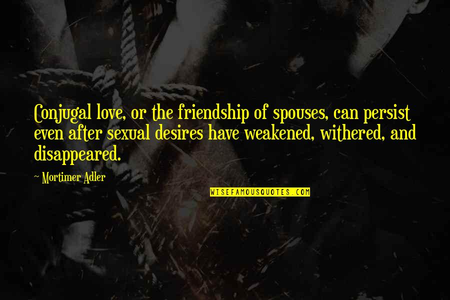 Disappeared Quotes By Mortimer Adler: Conjugal love, or the friendship of spouses, can