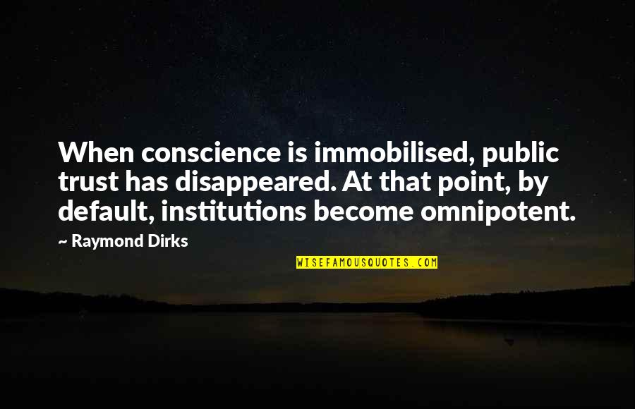 Disappeared Quotes By Raymond Dirks: When conscience is immobilised, public trust has disappeared.
