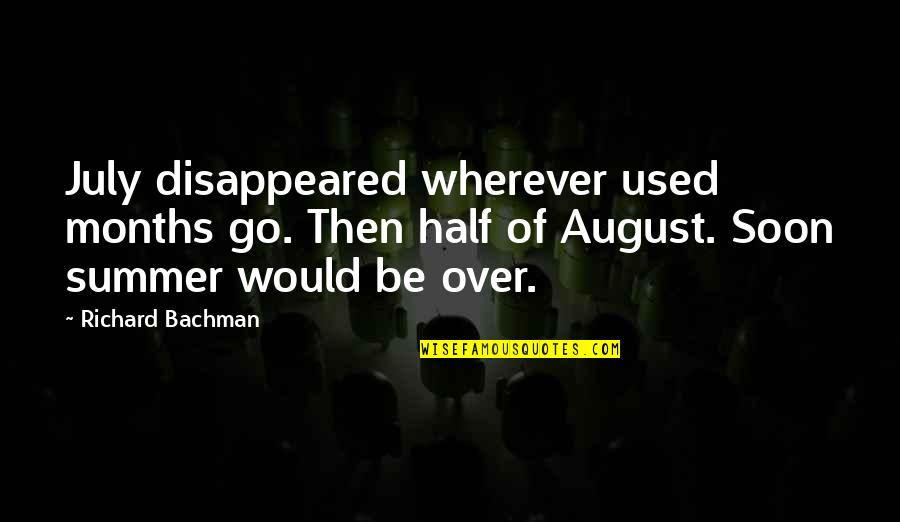Disappeared Quotes By Richard Bachman: July disappeared wherever used months go. Then half