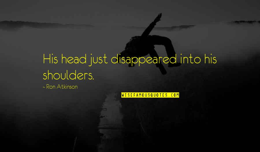 Disappeared Quotes By Ron Atkinson: His head just disappeared into his shoulders.