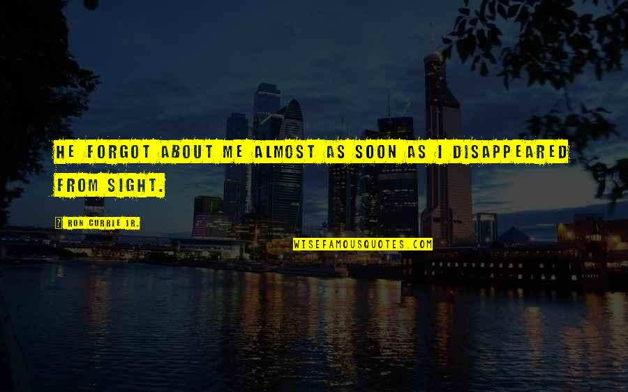Disappeared Quotes By Ron Currie Jr.: He forgot about me almost as soon as