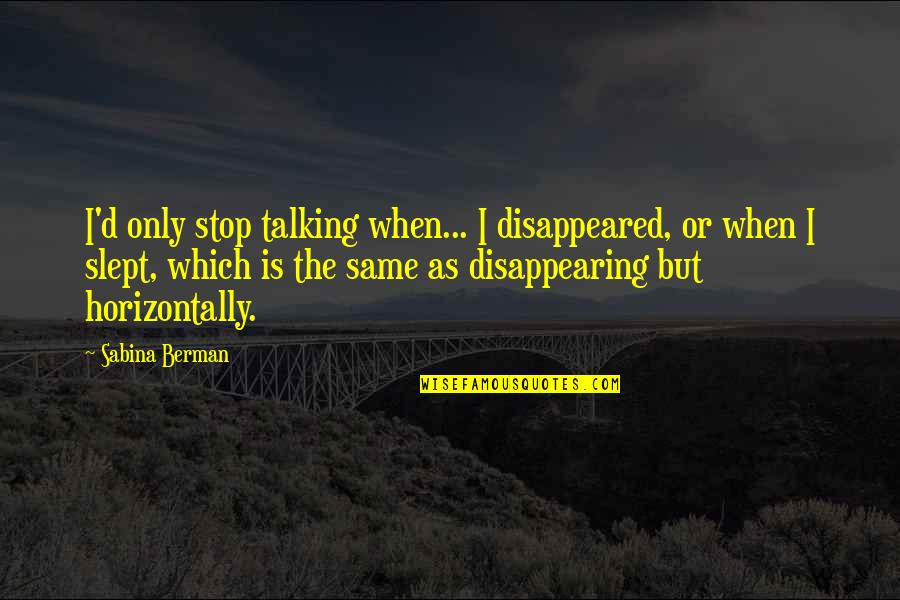 Disappeared Quotes By Sabina Berman: I'd only stop talking when... I disappeared, or