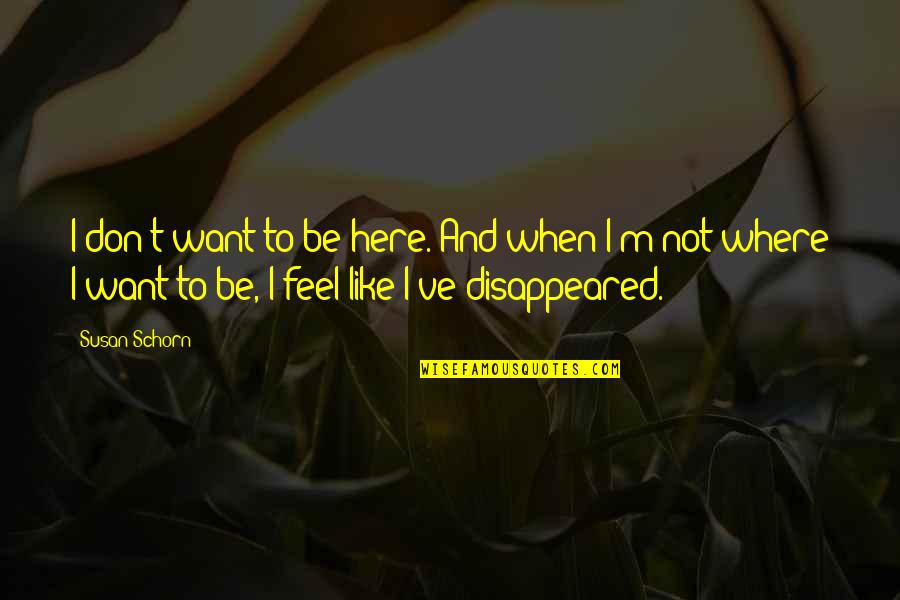 Disappeared Quotes By Susan Schorn: I don't want to be here. And when