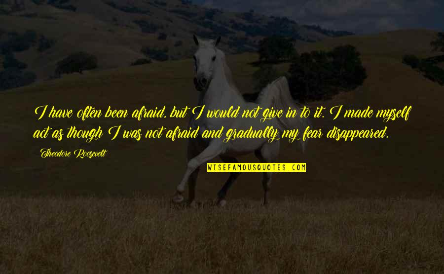 Disappeared Quotes By Theodore Roosevelt: I have often been afraid, but I would